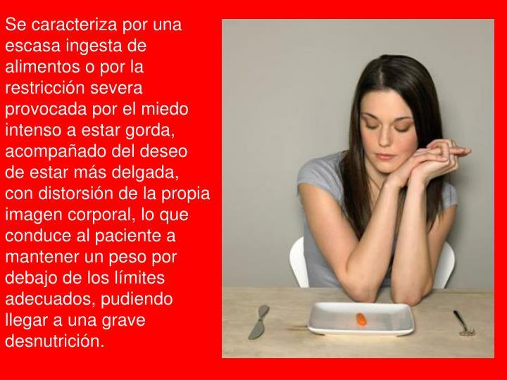 Se caracteriza por una escasa ingesta de alimentos o por la restricción severa provocada por el mie...