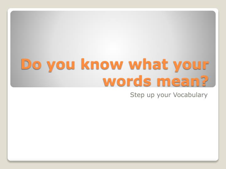 do you know what your words mean n.
