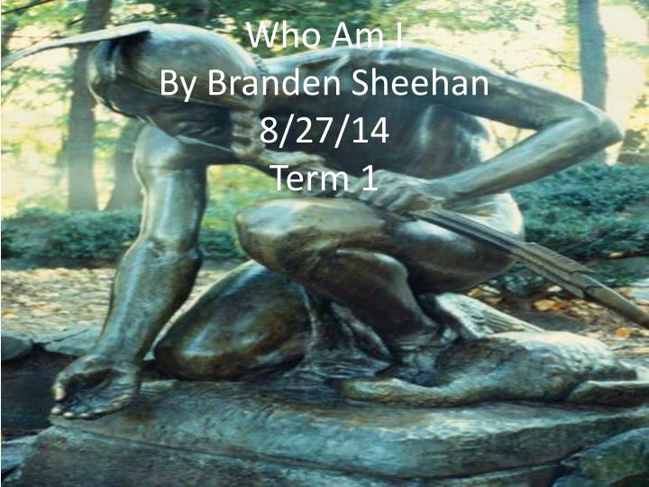 who am i by branden sheehan 8 27 14 term 1 n.
