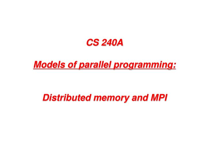 cs 240a models of parallel programming distributed memory and mpi n.