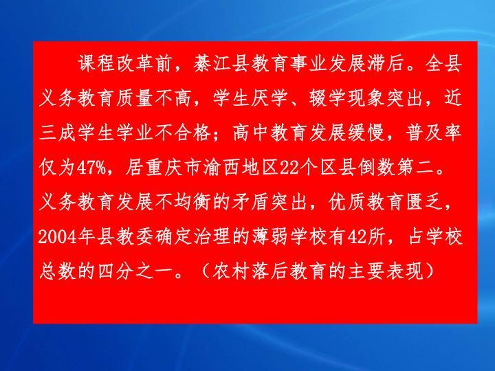 课程改革前,綦江县教育事业发展滞后。全县义务教育质量不高,学生厌学、辍学现象突出,近三成学生学业不合格;高中教育发展缓慢,普及率仅为