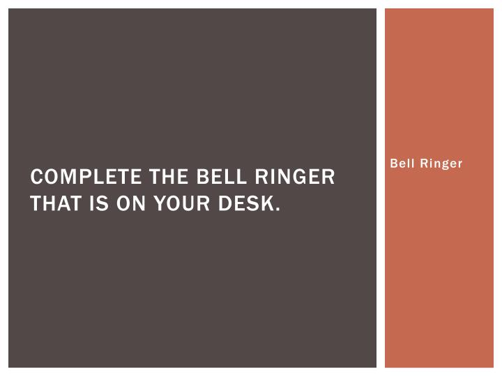 complete the bell ringer that is on your desk n.