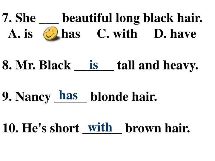 7. She ___ beautiful long black hair.