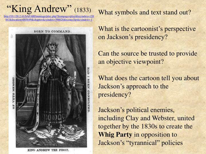 """king andrew essay This represents that people saw andrew jackson as """"king andrew"""" because he did whatever he wanted and acted like a dictator by disobeying the constitution another example was when jackson implemented the spoils system, which was when the president appointed his supporters with government jobs  we will write a custom essay sample on."""