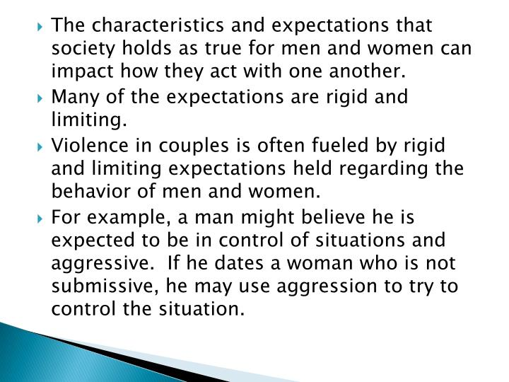 The characteristics and expectations that society holds as true for men and women can impact how they act with one another.
