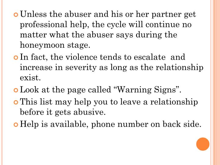 Unless the abuser and his or her partner get professional help, the cycle will continue no matter what the abuser says during the honeymoon stage.