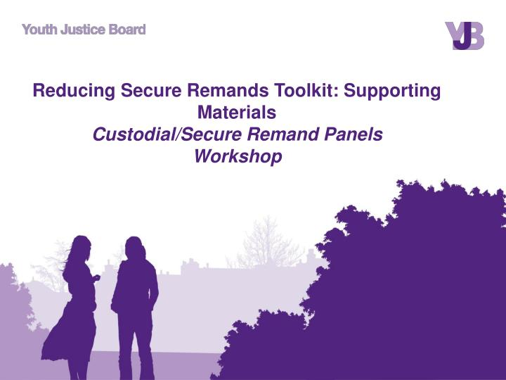 reducing secure remands toolkit supporting materials custodial secure remand panels workshop n.