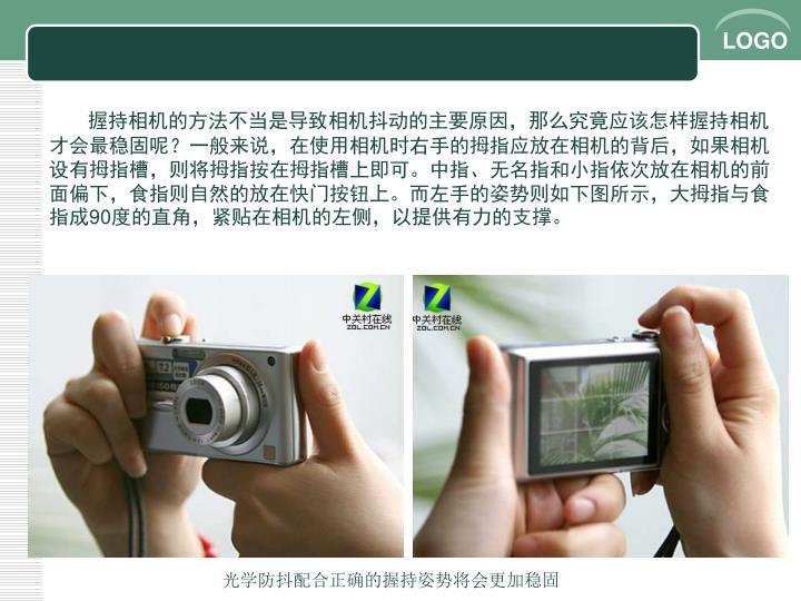 握持相机的方法不当是导致相机抖动的主要原因,那么究竟应该怎样握持相机才会最稳固呢?一般来说,在使用相机时右手的拇指应放在相机的背后,如果相机设有拇指槽,则将拇指按在拇指槽上即可。中指、无名指和小指依次放在相机的前面偏下,食指则自然的放在快门按钮上。而左手的姿势则如下图所示,大拇指与食指成