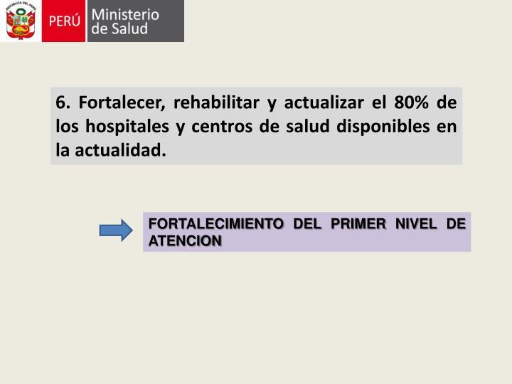 6. Fortalecer, rehabilitar y actualizar el 80% de los hospitales y centros de salud disponibles en la actualidad.