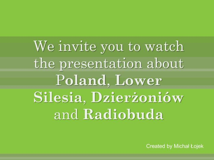 we i nvite you to watch the presentation about p oland l ower s ilesia d zier oni w and r adiobuda n.