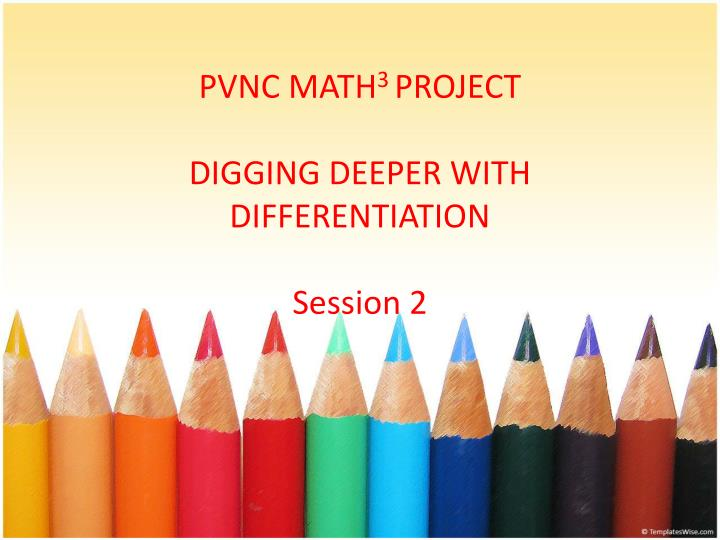 pvnc math 3 project digging deeper with differentiation session 2 n.