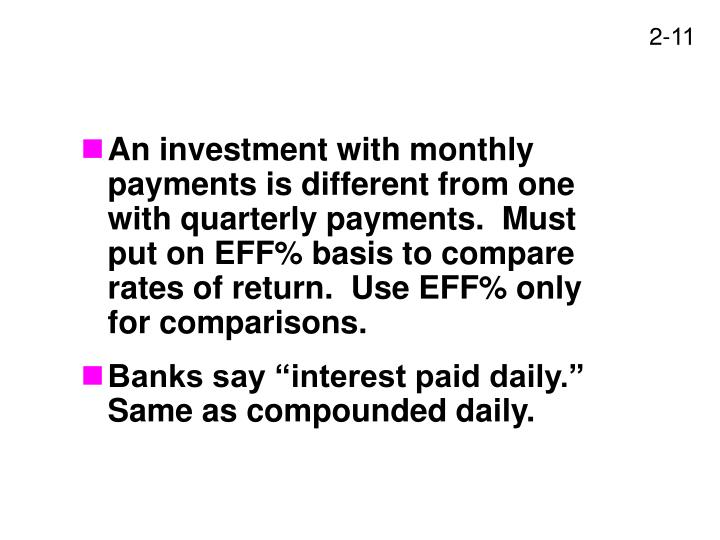 An investment with monthly payments is different from one with quarterly payments.  Must put on EFF% basis to compare rates of return.  Use EFF% only for comparisons.