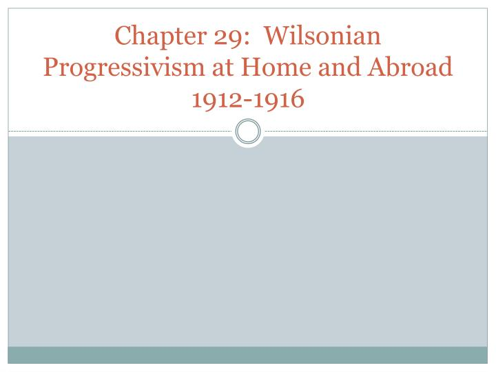 chapter 29 wilsonian progressivism at home and abroad 1912 1916 n.