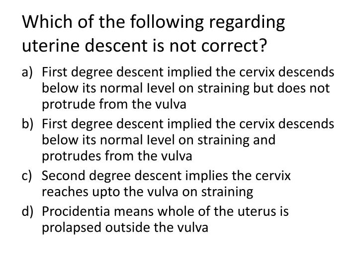 which of the following regarding uterine descent is not correct n.