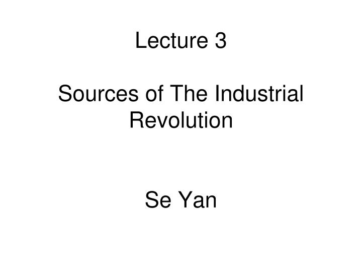 lecture 3 sources of the industrial revolution se yan n.