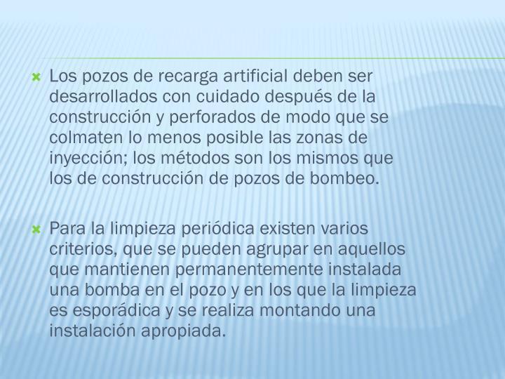 Los pozos de recarga artificial deben ser desarrollados con cuidado después de la construcción y perforados de modo que se colmaten lo menos posible las zonas de inyección; los métodos son los mismos que los de construcción de pozos de bombeo.