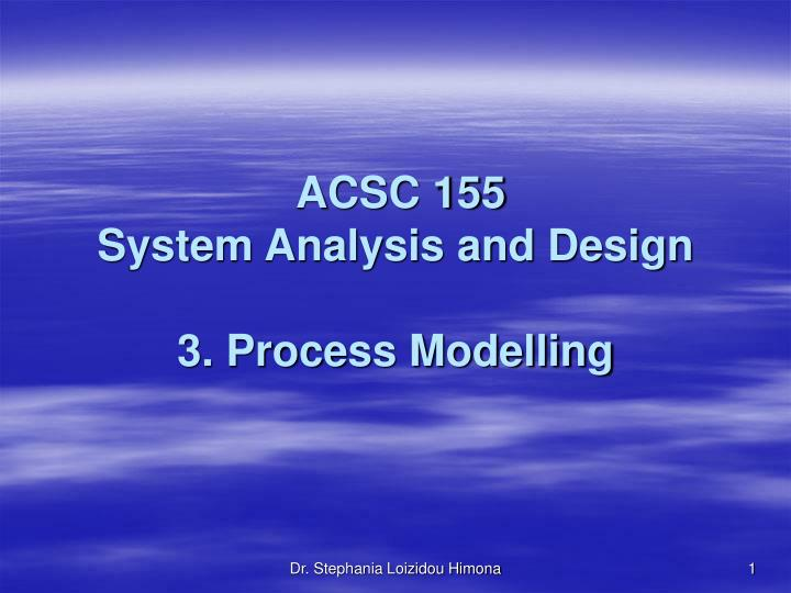 Acsc 155 system analysis and design 3 process modelling