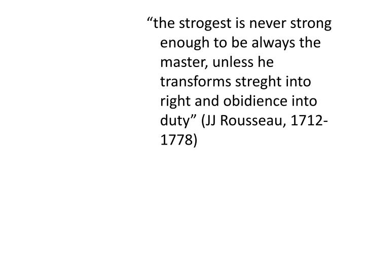 """""""the strogest is never strong enough to be always the master, unless he transforms streght into right and obidience into duty"""" (JJ Rousseau, 1712-1778)"""
