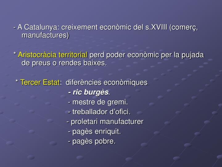 - A Catalunya: creixement econòmic del s.XVIII (comerç, manufactures)