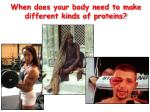 when does your body need to make different kinds of proteins