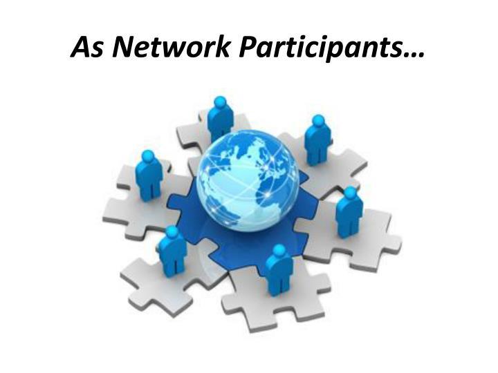 As Network Participants…