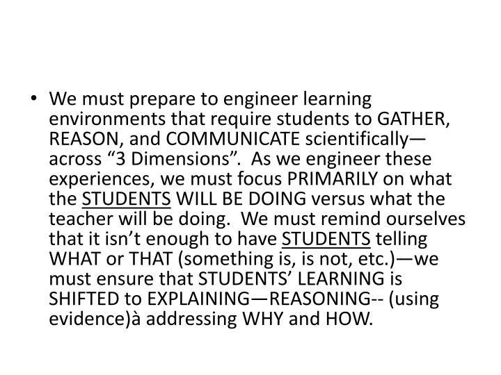 """We must prepare to engineer learning environments that require students to GATHER, REASON, and COMMUNICATE scientifically—across """"3 Dimensions"""". As we engineer these experiences, we must focus PRIMARILY on what the"""