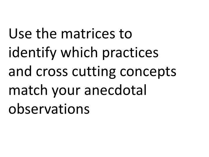 Use the matrices to identify which practices and cross cutting concepts match your anecdotal observations