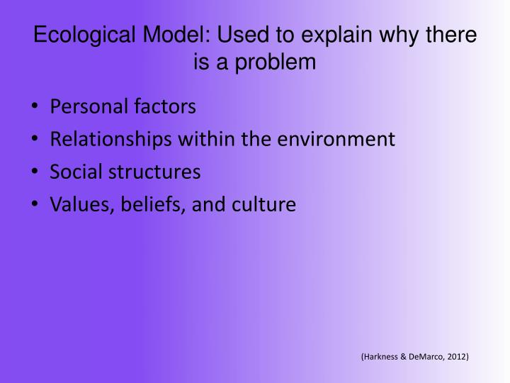 Ecological Model: Used to explain why there is a problem