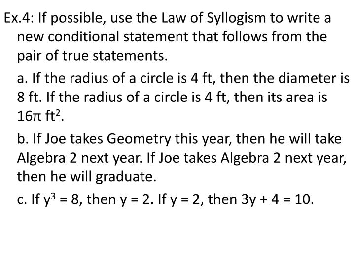 Ex.4: If possible, use the Law of Syllogism to write a new conditional statement that follows from the pair of true statements.