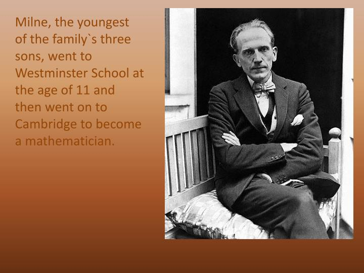 Milne, the youngest of the family`s three sons, went to Westminster School at the age of 11 and then went on to Cambridge to become a mathematician.