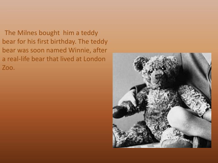 The Milnes bought  him a teddy bear for his first birthday. The teddy bear was soon named Winnie, after a real-life bear that lived at London Zoo.