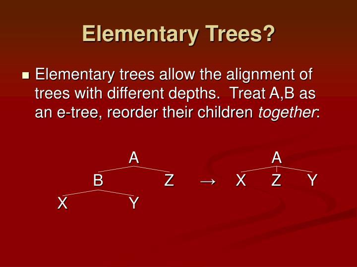 Elementary Trees?