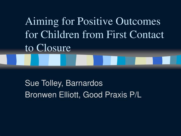 aiming for positive outcomes for children from first contact to closure n.