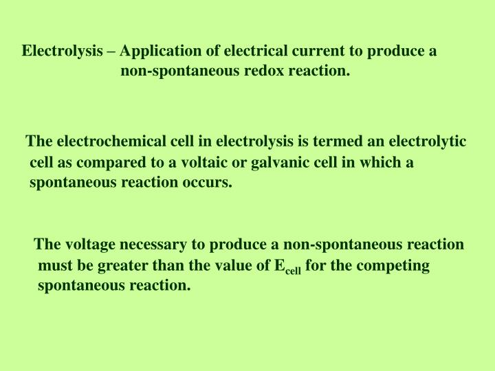 electrolysis application of electrical current to produce a non spontaneous redox reaction n.