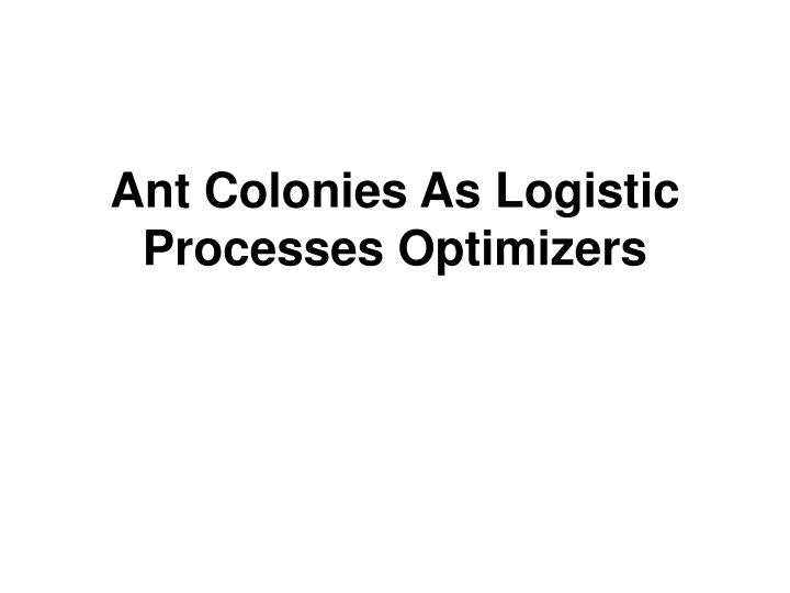 ant colonies as logistic processes optimizers n.