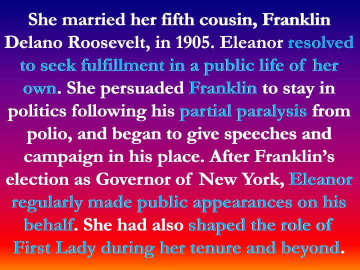 She married her fifth cousin, Franklin Delano Roosevelt, in 1905. Eleanor resolved to seek fulfillment in a public life of her own. She persuaded Franklin to stay in politics following his partial paralysis from polio, and began to give speeches and campaign in his place. After