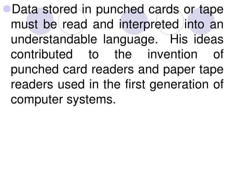 Data stored in punched cards or tape must be read and interpreted into an understandable language.  His ideas contributed to the invention of punched card readers and paper tape readers used in the first generation of computer systems.