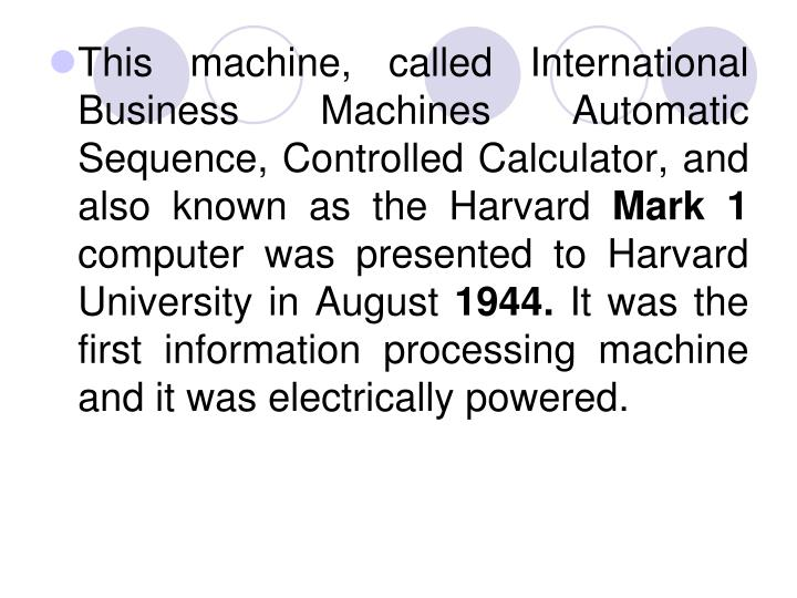 This machine, called International Business Machines Automatic Sequence, Controlled Calculator, and also known as the Harvard