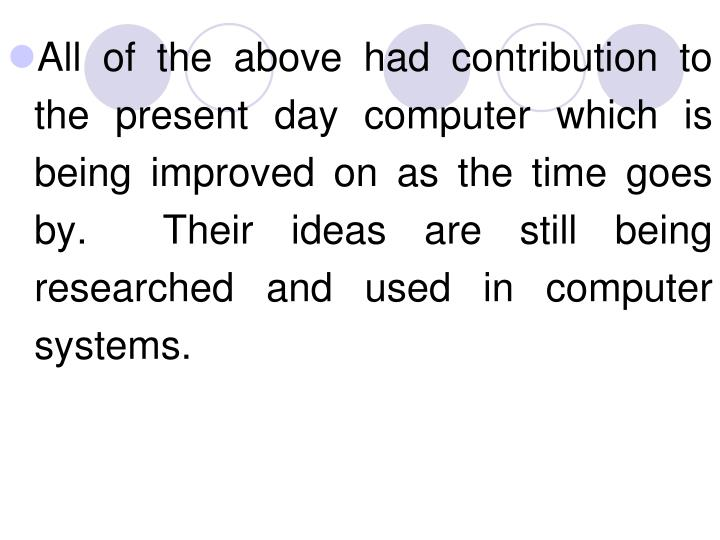 All of the above had contribution to the present day computer which is being improved on as the time goes by.  Their ideas are still being researched and used in computer systems.