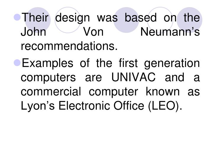 Their design was based on the John Von Neumann's recommendations.