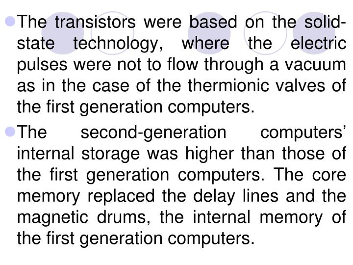 The transistors were based on the solid-state technology, where the electric pulses were not to flow through a vacuum as in the case of the thermionic valves of the first generation computers.