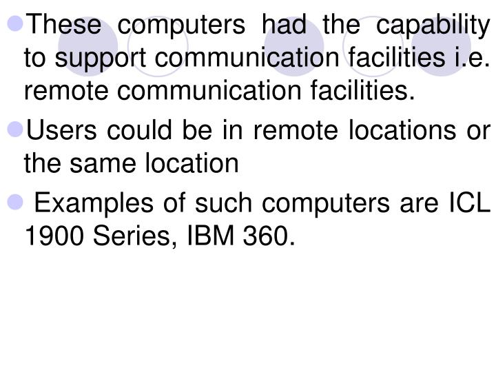 These computers had the capability to support communication facilities i.e. remote communication facilities.