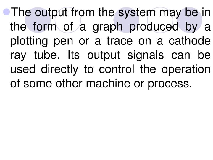 The output from the system may be in the form of a graph produced by a plotting pen or a trace on a cathode ray tube. Its output signals can be used directly to control the operation of some other machine or process.