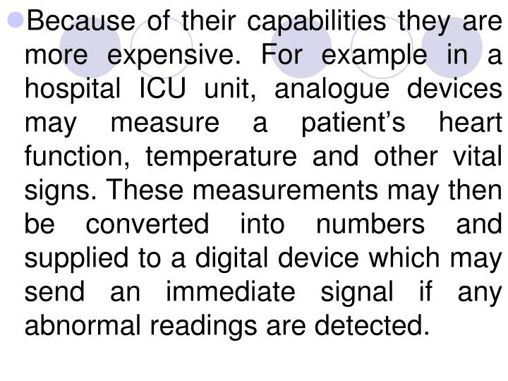Because of their capabilities they are more expensive. For example in a hospital ICU unit, analogue devices may measure a patient's heart function, temperature and other vital signs. These measurements may then be converted into numbers and supplied to a digital device which may send an immediate signal if any abnormal readings are detected.
