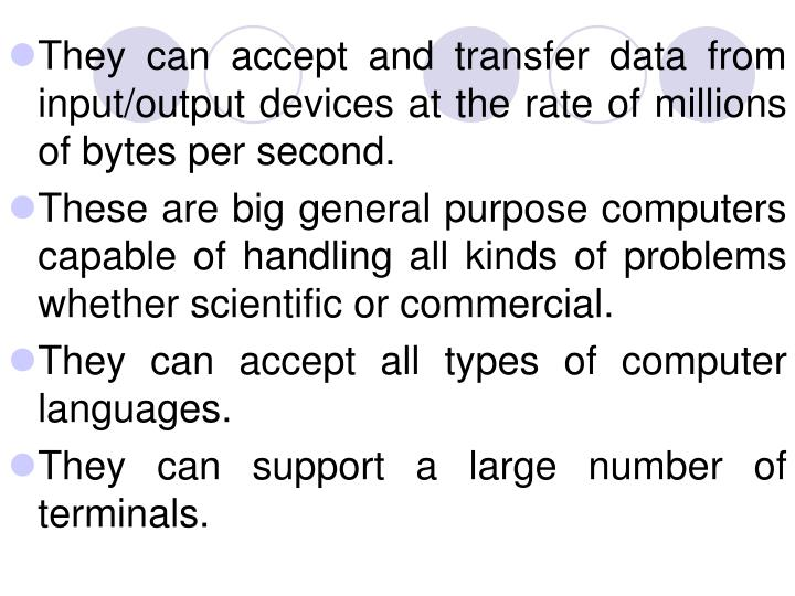 They can accept and transfer data from input/output devices at the rate of millions of bytes per second.
