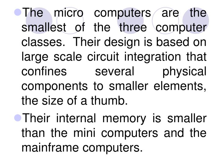 The micro computers are the smallest of the three computer classes.  Their design is based on large scale circuit integration that confines several physical components to smaller elements, the size of a thumb.