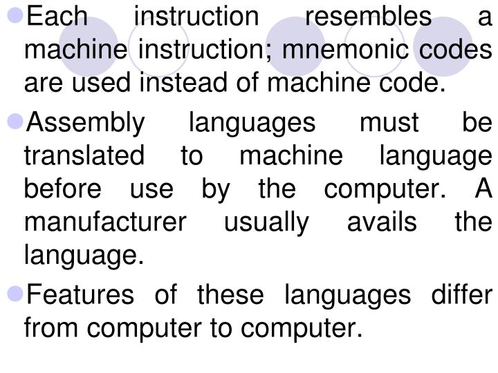 Each instruction resembles a machine instruction; mnemonic codes are used instead of machine code.