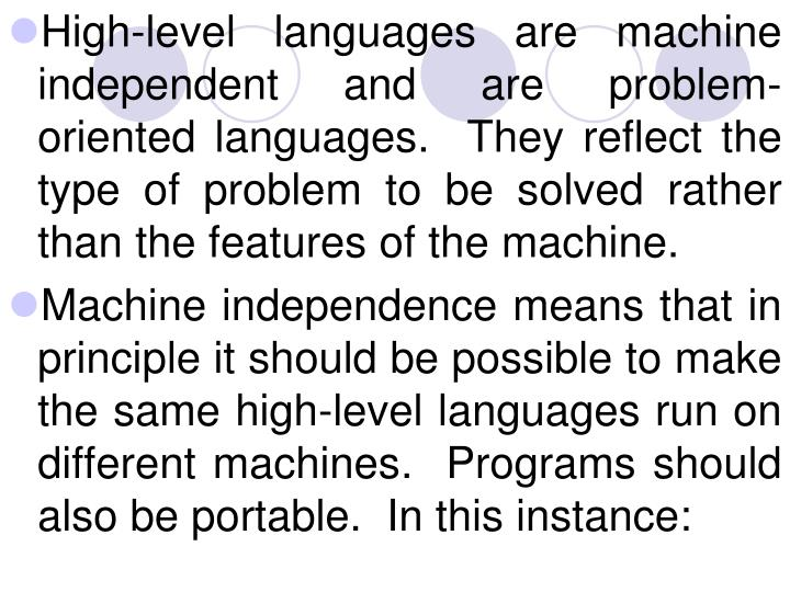 High-level languages are machine independent and are problem-oriented languages.  They reflect the type of problem to be solved rather than the features of the machine.