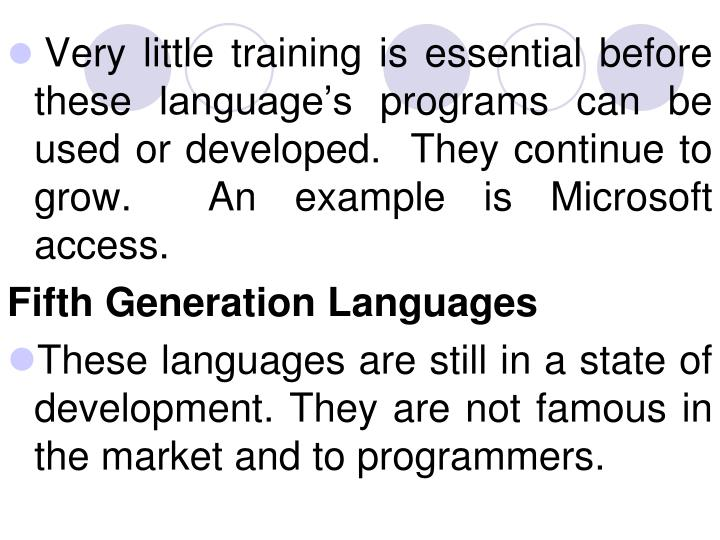 Very little training is essential before these language's programs can be used or developed.  They continue to grow.  An example is Microsoft access.