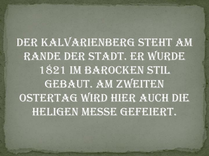 Der Kalvarienberg steht am Rande der Stadt. Er wurde 1821 im barocken Stil gebaut. Am zweiten Ostertag wird hier auch die heligen Messe gefeiert.